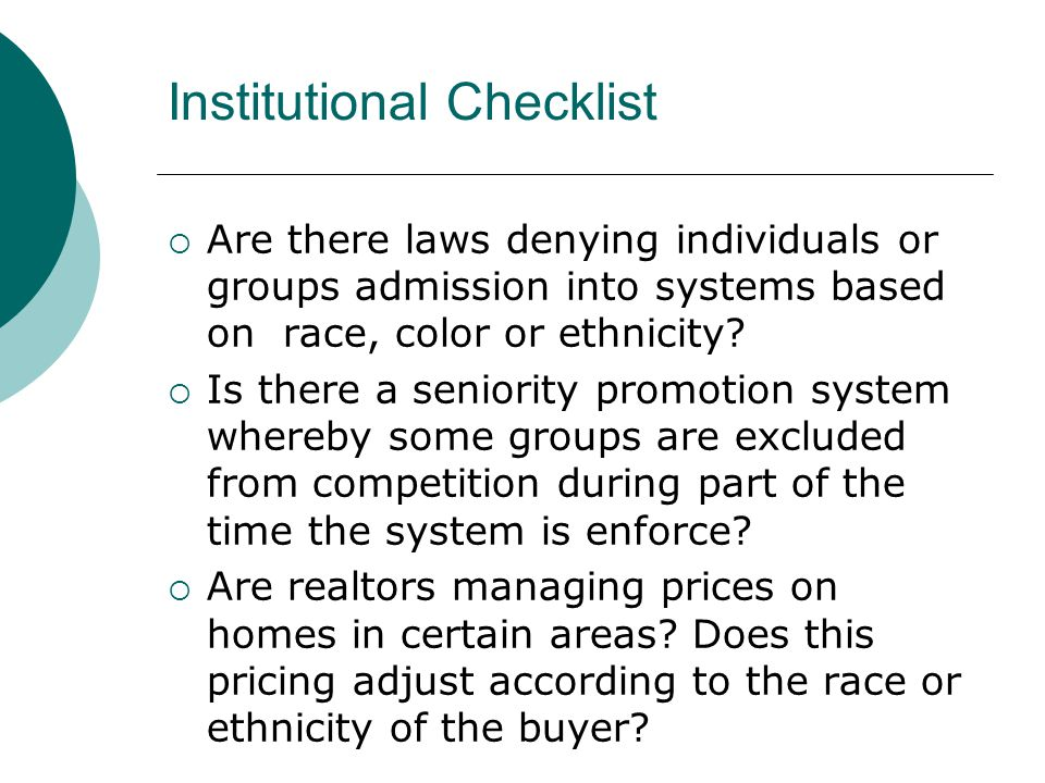 Institutional Checklist  Are there laws denying individuals or groups admission into systems based on race, color or ethnicity?  Is there a seniorit