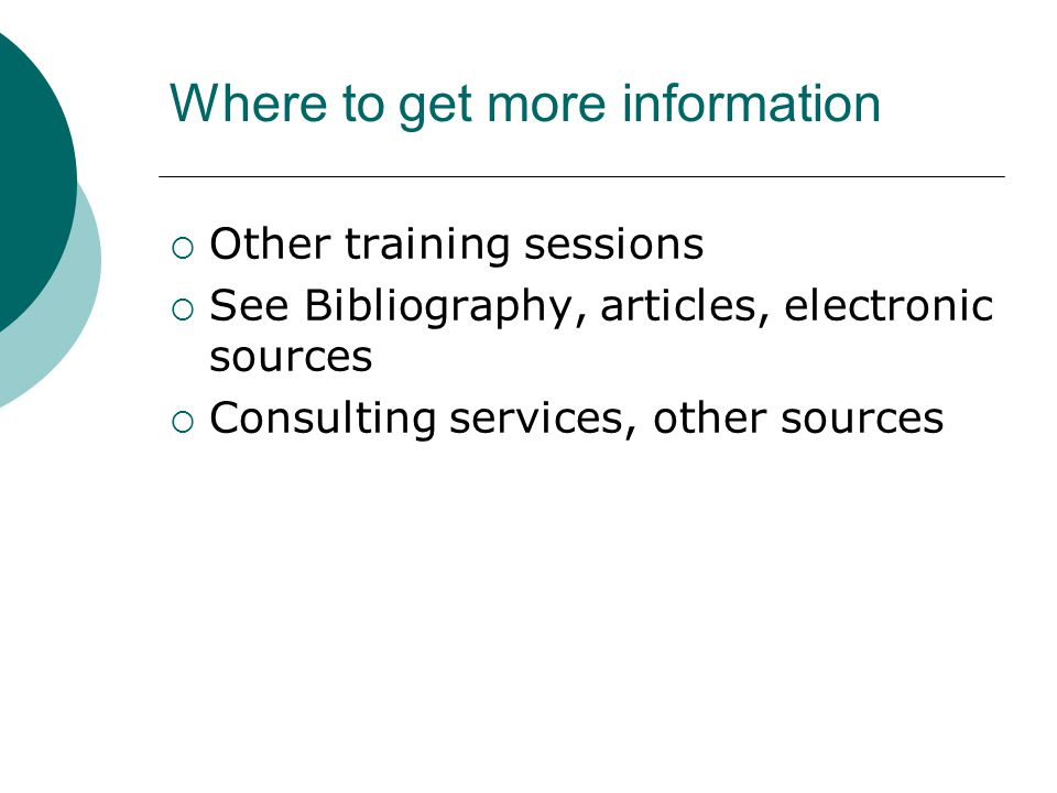 Where to get more information  Other training sessions  See Bibliography, articles, electronic sources  Consulting services, other sources