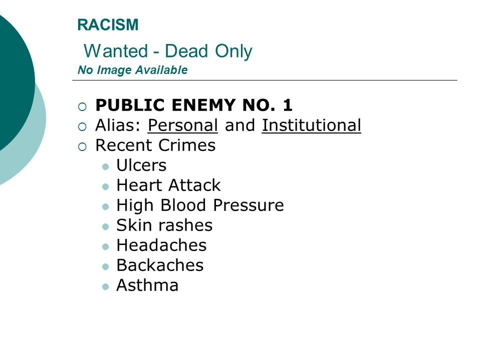 RACISM Wanted - Dead Only No Image Available  PUBLIC ENEMY NO. 1  Alias: Personal and Institutional  Recent Crimes Ulcers Heart Attack High Blood P