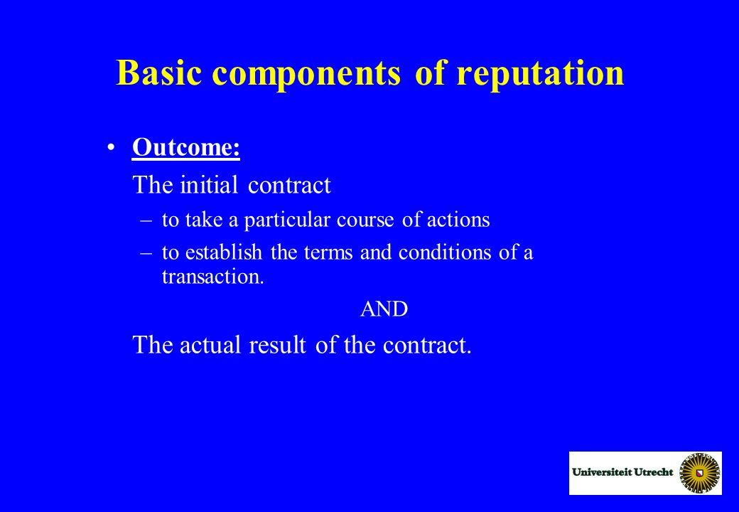Basic components of reputation Outcome: The initial contract –to take a particular course of actions –to establish the terms and conditions of a transaction.