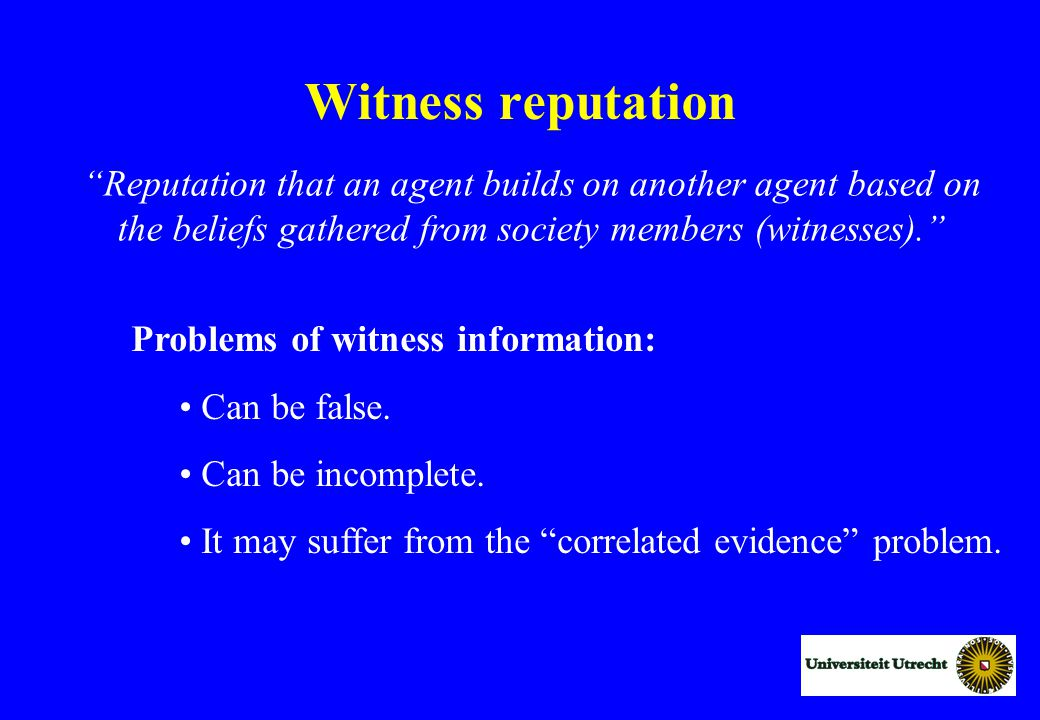 Witness reputation Reputation that an agent builds on another agent based on the beliefs gathered from society members (witnesses). Problems of witness information: Can be false.