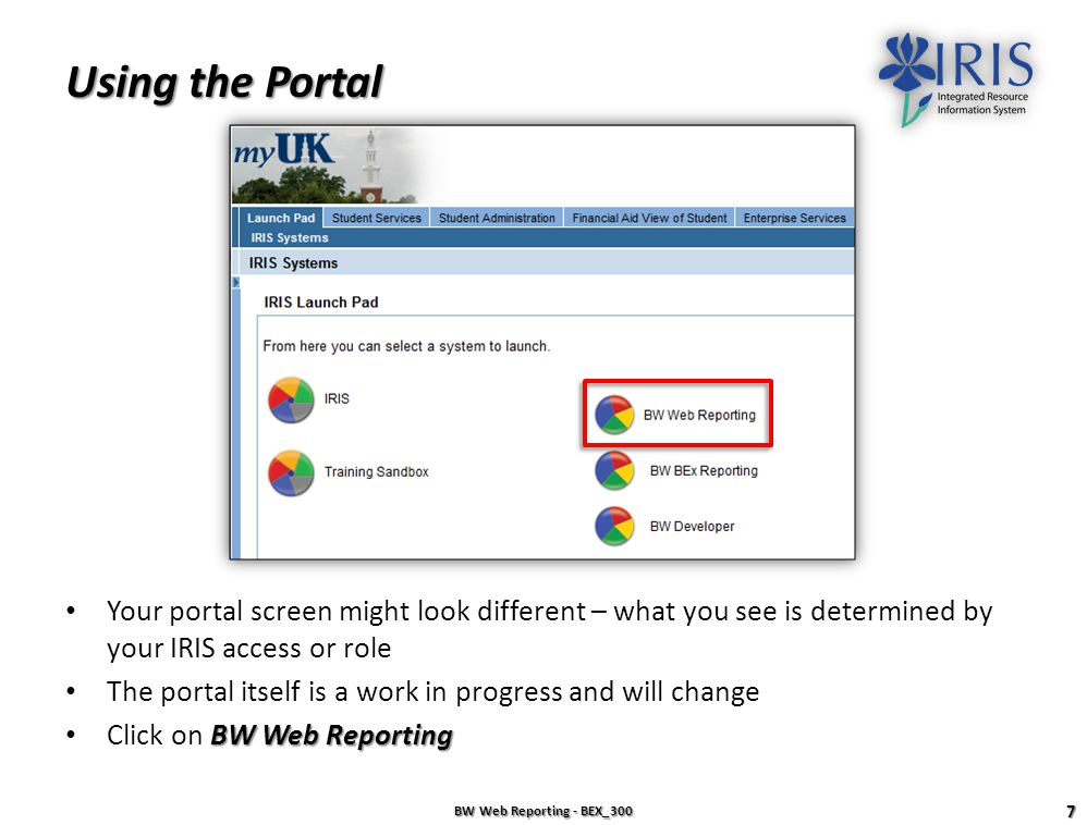 The myUK Portal BW Web Reporting - BEX_300 6 1.Open the myUK Portal at https://myuk.uky.edu/irj/portalhttps://myuk.uky.edu/irj/portal 2.Enter your AD