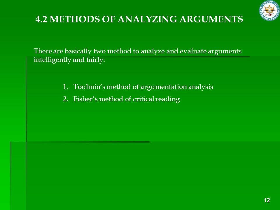 12 4.2 METHODS OF ANALYZING ARGUMENTS 1.Toulmin's method of argumentation analysis 2.Fisher's method of critical reading There are basically two metho