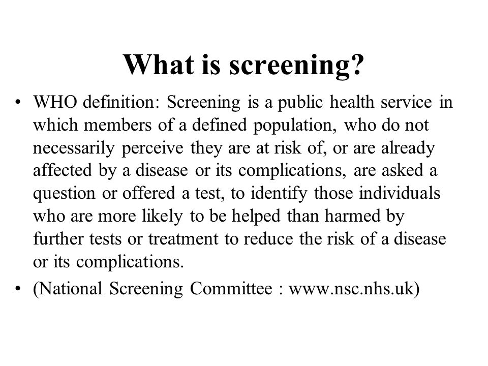 Limitations of screening Examines apparently healthy people People might have unrealistic expectations Has the potential to save lives or improve quality of life through early diagnosis of serious conditions, but the condition needs to be manageable/treatable Can reduce the risk of developing a condition or its complications but it cannot offer a guarantee of protection.