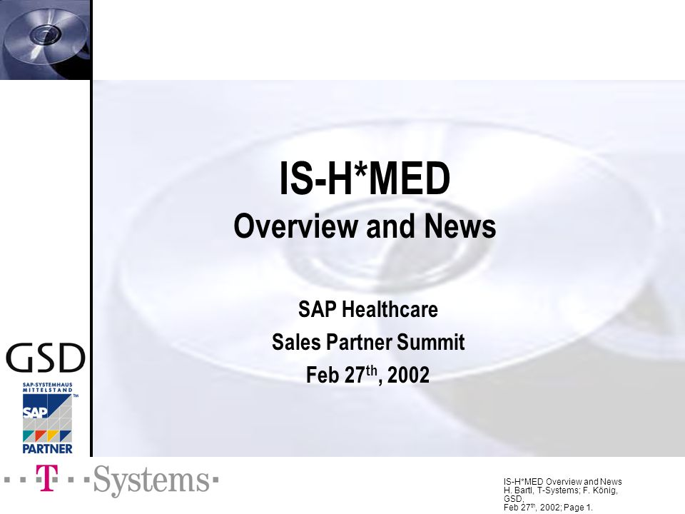 IS-H*MED Overview and News H. Bartl, T-Systems; F. König, GSD, Feb 27 th, 2002; Page 1. IS-H*MED Overview and News SAP Healthcare Sales Partner Summit