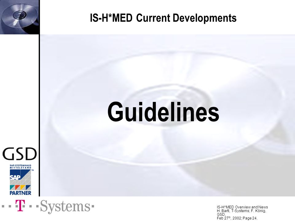 IS-H*MED Overview and News H. Bartl, T-Systems; F. König, GSD, Feb 27 th, 2002; Page 24. IS-H*MED Current Developments Guidelines