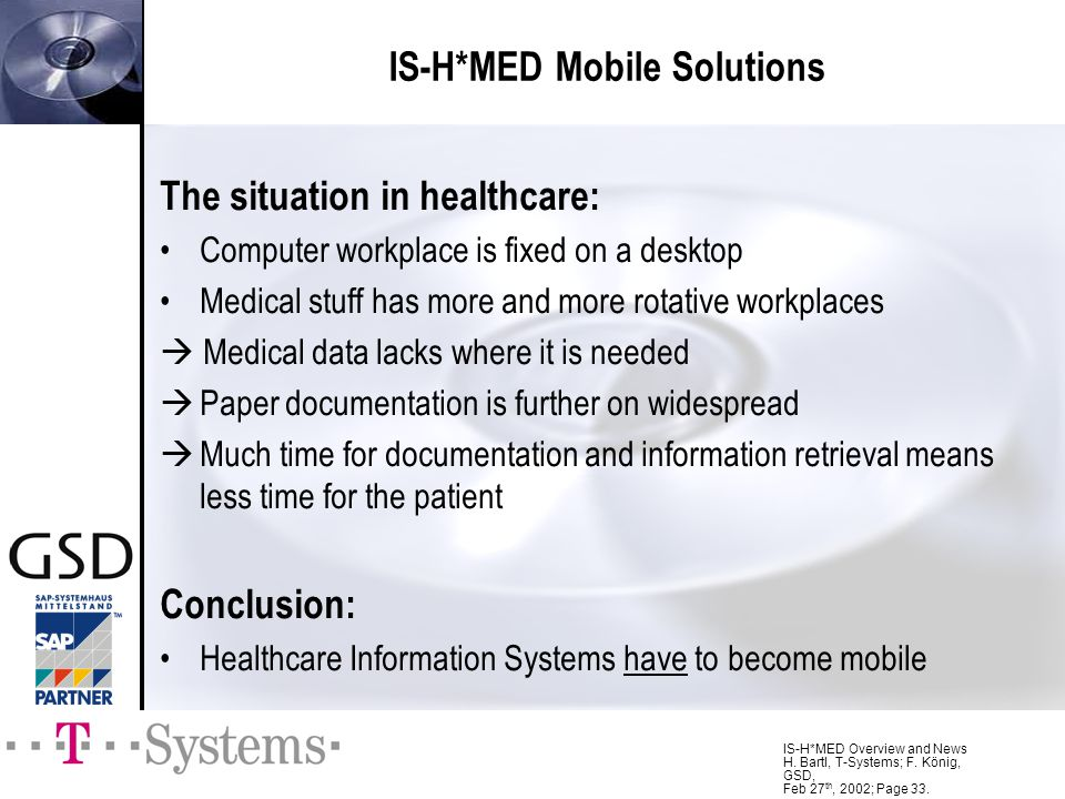 IS-H*MED Overview and News H. Bartl, T-Systems; F. König, GSD, Feb 27 th, 2002; Page 33. IS-H*MED Mobile Solutions The situation in healthcare: Comput