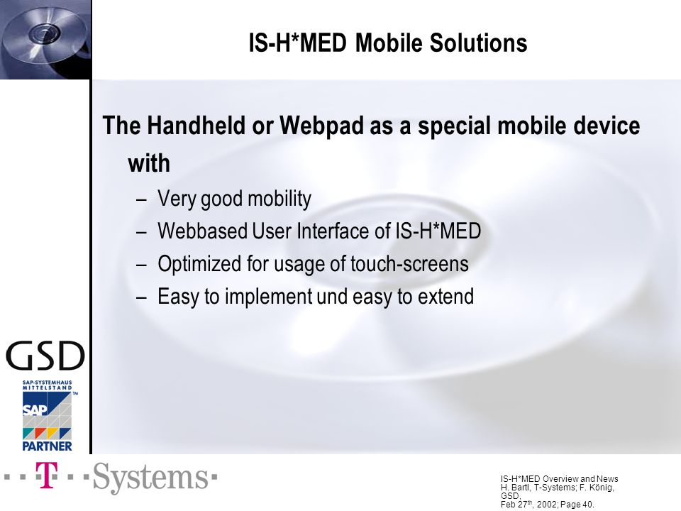 IS-H*MED Overview and News H. Bartl, T-Systems; F. König, GSD, Feb 27 th, 2002; Page 40. The Handheld or Webpad as a special mobile device with –Very