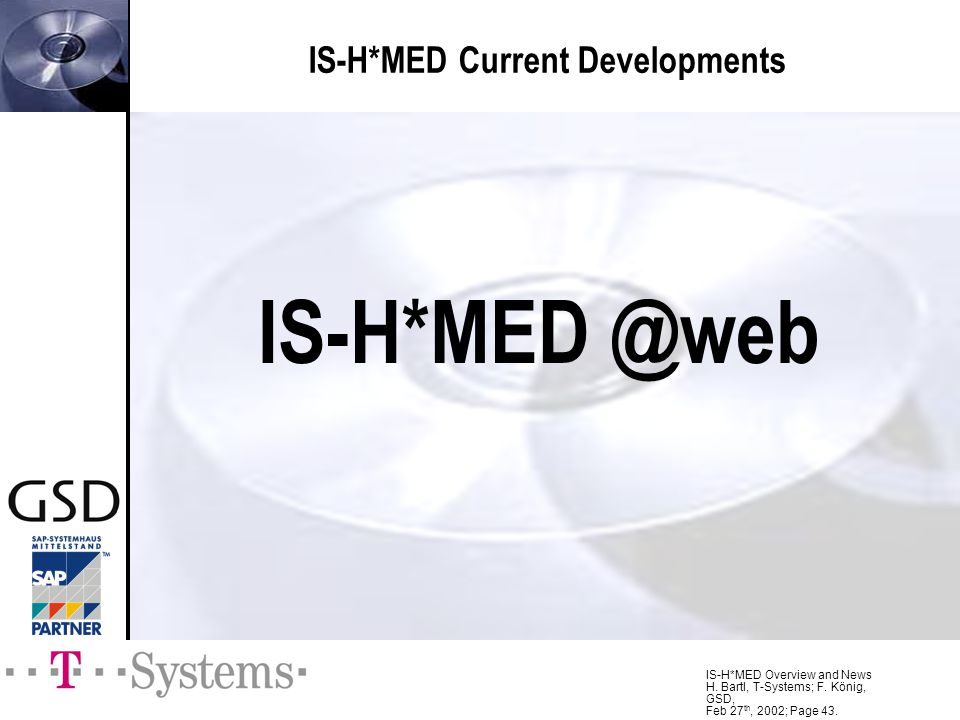 IS-H*MED Overview and News H. Bartl, T-Systems; F. König, GSD, Feb 27 th, 2002; Page 43. IS-H*MED Current Developments IS-H*MED @web