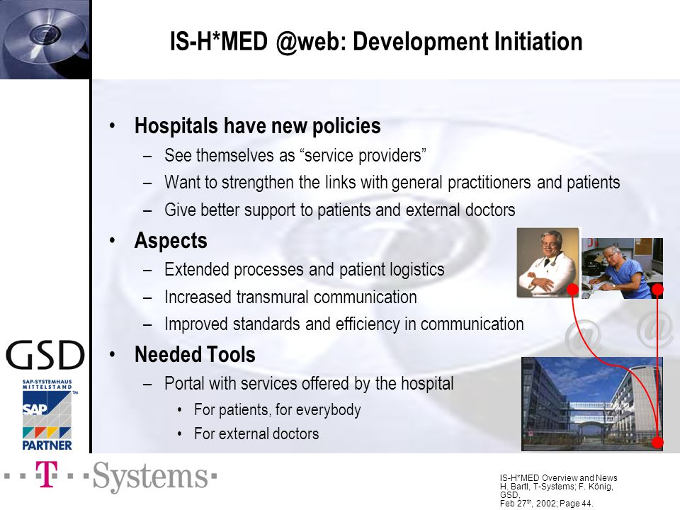 IS-H*MED Overview and News H. Bartl, T-Systems; F. König, GSD, Feb 27 th, 2002; Page 44. IS-H*MED @web: Development Initiation Hospitals have new poli