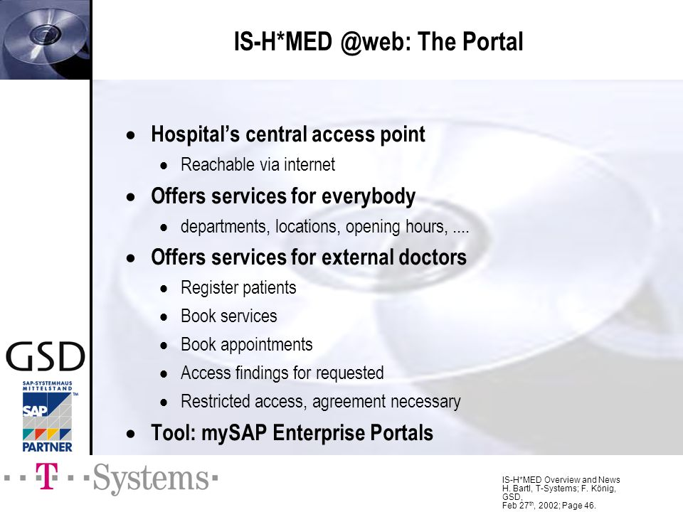 IS-H*MED Overview and News H. Bartl, T-Systems; F. König, GSD, Feb 27 th, 2002; Page 46.  Hospital's central access point  Reachable via internet 