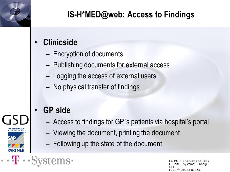IS-H*MED Overview and News H. Bartl, T-Systems; F. König, GSD, Feb 27 th, 2002; Page 53. Clinicside –Encryption of documents –Publishing documents for