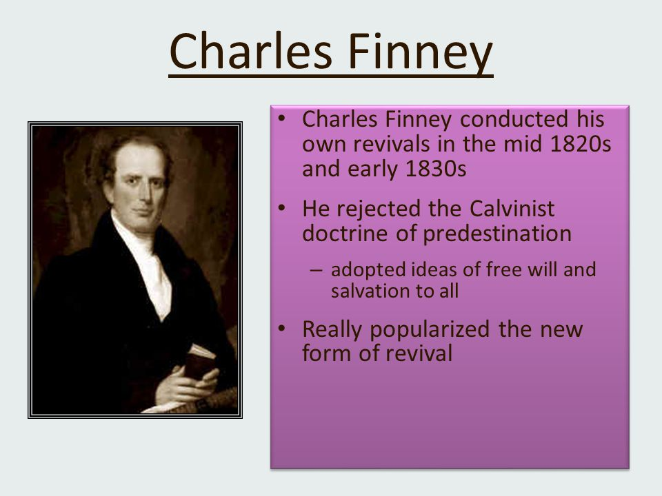 Charles Finney Charles Finney conducted his own revivals in the mid 1820s and early 1830s He rejected the Calvinist doctrine of predestination – adopted ideas of free will and salvation to all Really popularized the new form of revival Charles Finney conducted his own revivals in the mid 1820s and early 1830s He rejected the Calvinist doctrine of predestination – adopted ideas of free will and salvation to all Really popularized the new form of revival