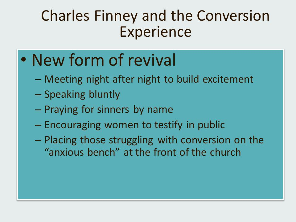 Charles Finney and the Conversion Experience New form of revival – Meeting night after night to build excitement – Speaking bluntly – Praying for sinners by name – Encouraging women to testify in public – Placing those struggling with conversion on the anxious bench at the front of the church New form of revival – Meeting night after night to build excitement – Speaking bluntly – Praying for sinners by name – Encouraging women to testify in public – Placing those struggling with conversion on the anxious bench at the front of the church
