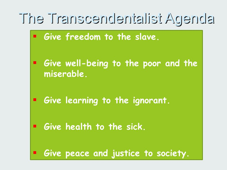 The Transcendentalist Agenda  Give freedom to the slave.  Give well-being to the poor and the miserable.  Give learning to the ignorant.  Give hea
