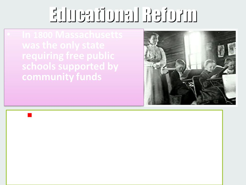  Middle-class reformers called for tax-supported education, arguing to business leaders that the new economic order needed educated workers Educational Reform In 1800 Massachusetts was the only state requiring free public schools supported by community funds