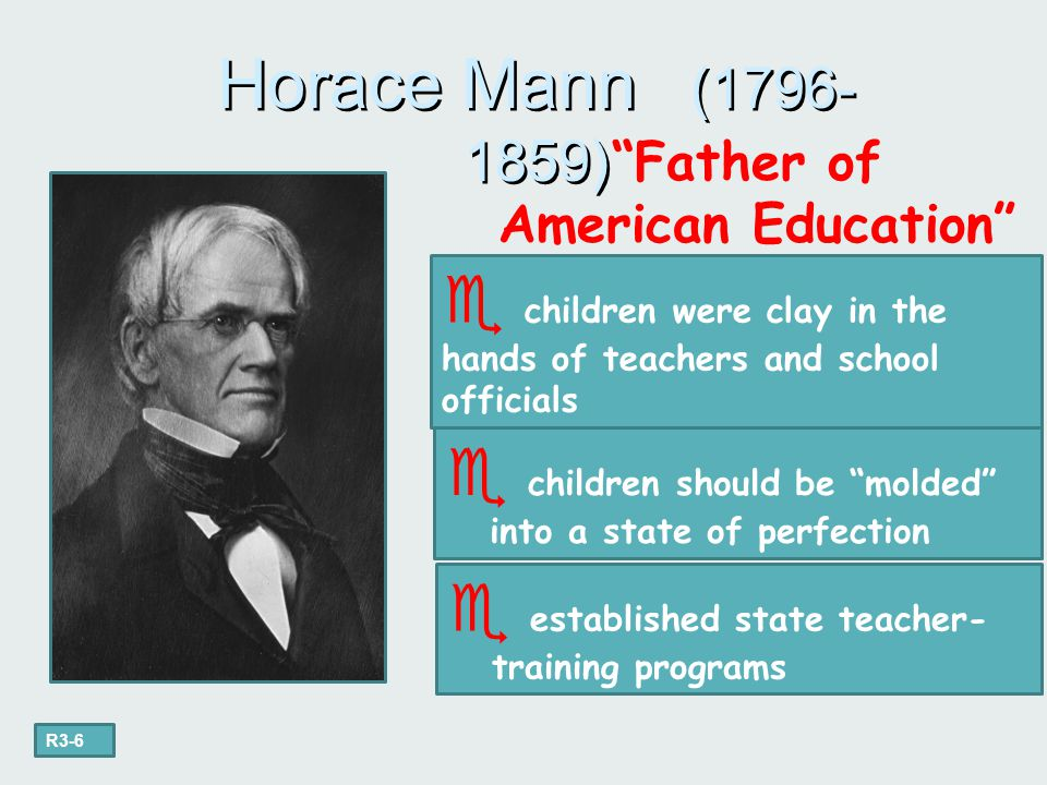 """""""Father of American Education"""" Horace Mann (1796- 1859)  children were clay in the hands of teachers and school officials  children should be """"molde"""