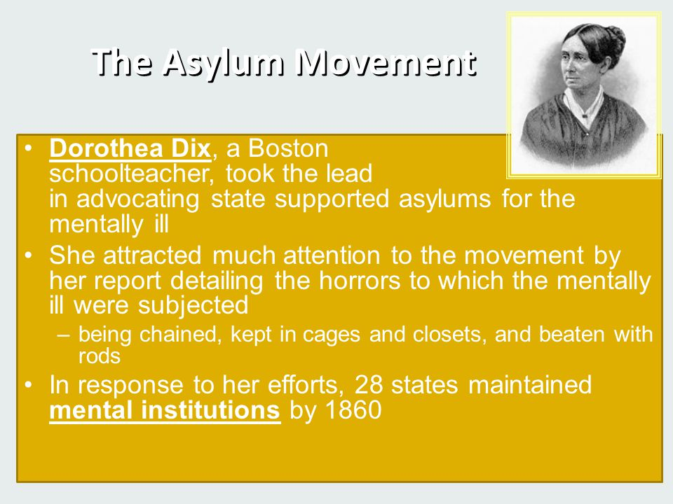 The Asylum Movement Dorothea Dix, a Boston schoolteacher, took the lead in advocating state supported asylums for the mentally ill She attracted much