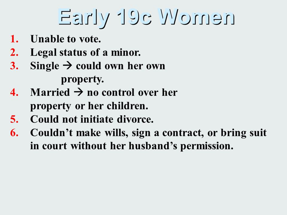 Early 19c Women 1.Unable to vote. 2.Legal status of a minor. 3.Single  could own her own property. 4.Married  no control over her property or her ch