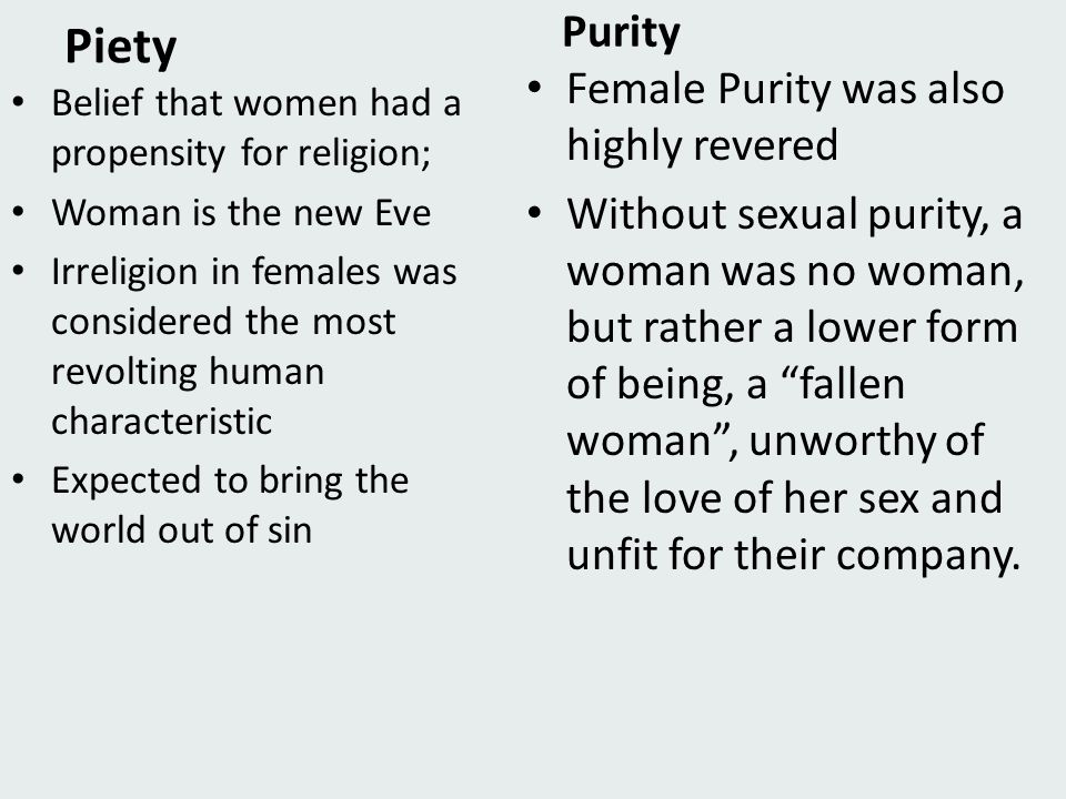 Piety Belief that women had a propensity for religion; Woman is the new Eve Irreligion in females was considered the most revolting human characteristic Expected to bring the world out of sin Purity Female Purity was also highly revered Without sexual purity, a woman was no woman, but rather a lower form of being, a fallen woman , unworthy of the love of her sex and unfit for their company.