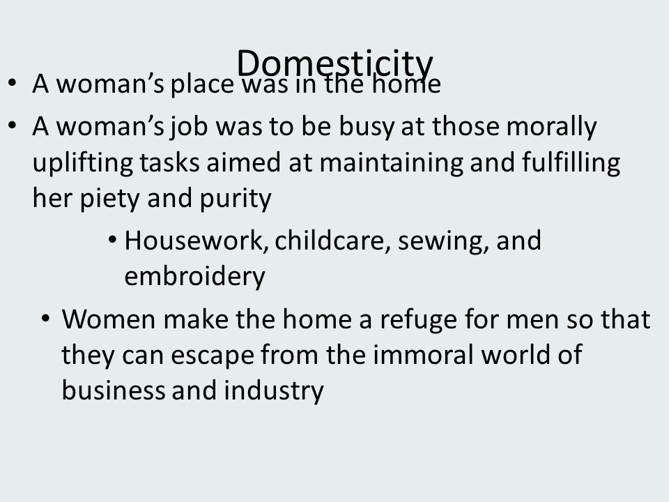 Domesticity A woman's place was in the home A woman's job was to be busy at those morally uplifting tasks aimed at maintaining and fulfilling her piety and purity Housework, childcare, sewing, and embroidery Women make the home a refuge for men so that they can escape from the immoral world of business and industry