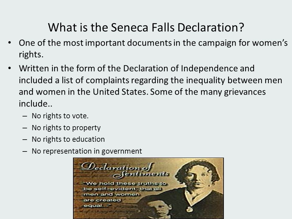 What is the Seneca Falls Declaration? One of the most important documents in the campaign for women's rights. Written in the form of the Declaration o