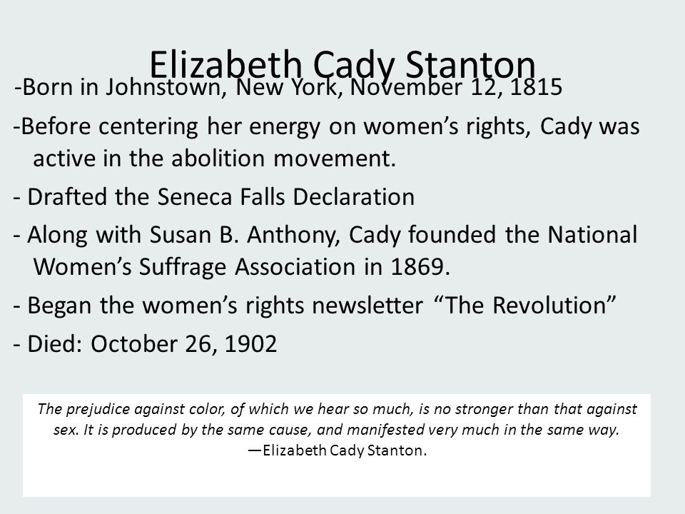 Elizabeth Cady Stanton -Born in Johnstown, New York, November 12, 1815 -Before centering her energy on women's rights, Cady was active in the abolitio