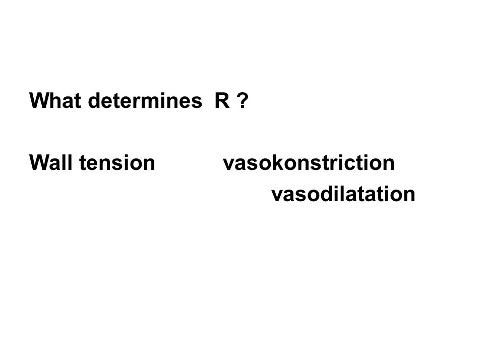 What determines R ? Wall tension vasokonstriction vasodilatation