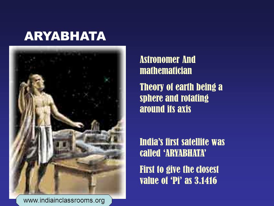 ARYABHATA Astronomer And mathematician Theory of earth being a sphere and rotating around its axis India's first satellite was called 'ARYABHATA' First to give the closest value of 'Pi' as 3.1416 www.indiainclassrooms.org