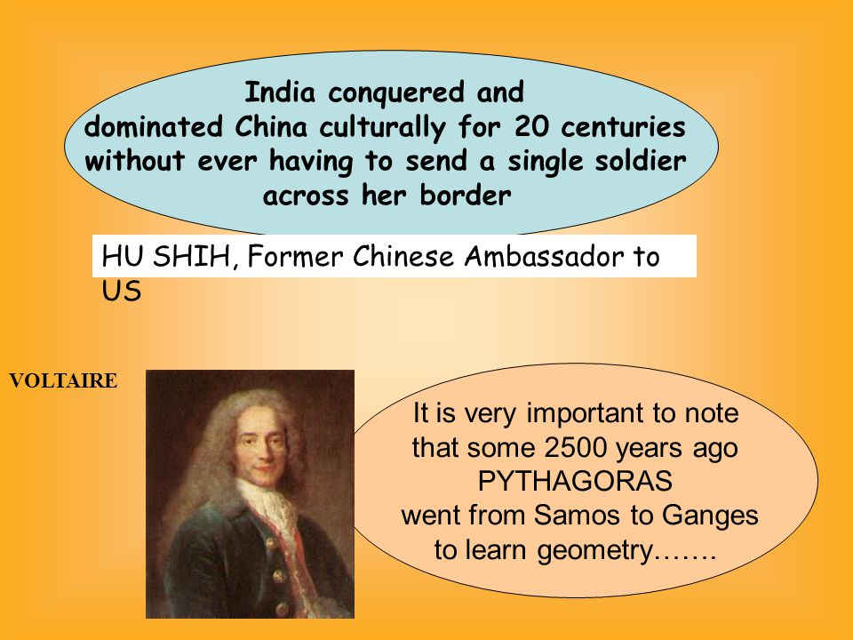 India conquered and dominated China culturally for 20 centuries without ever having to send a single soldier across her border HU SHIH, Former Chinese Ambassador to US It is very important to note that some 2500 years ago PYTHAGORAS went from Samos to Ganges to learn geometry…….