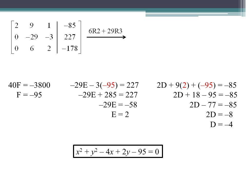6R2 + 29R3 40F = –3800 F = –95 –29E – 3(–95) = 227 –29E + 285 = 227 –29E = –58 E = 2 2D + 9(2) + (–95) = –85 2D + 18 – 95 = –85 2D – 77 = –85 2D = –8 D = –4 x 2 + y 2 – 4x + 2y – 95 = 0