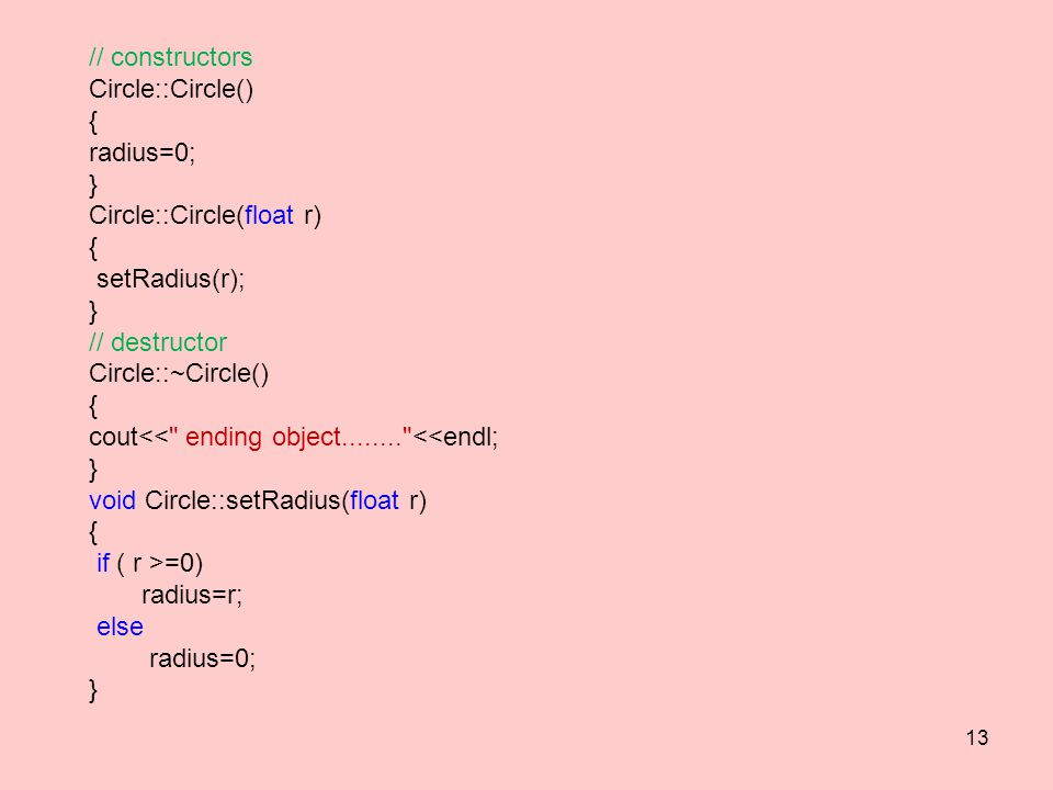 // constructors Circle::Circle() { radius=0; } Circle::Circle(float r) { setRadius(r); } // destructor Circle::~Circle() { cout<< ending object........ <<endl; } void Circle::setRadius(float r) { if ( r >=0) radius=r; else radius=0; } 13