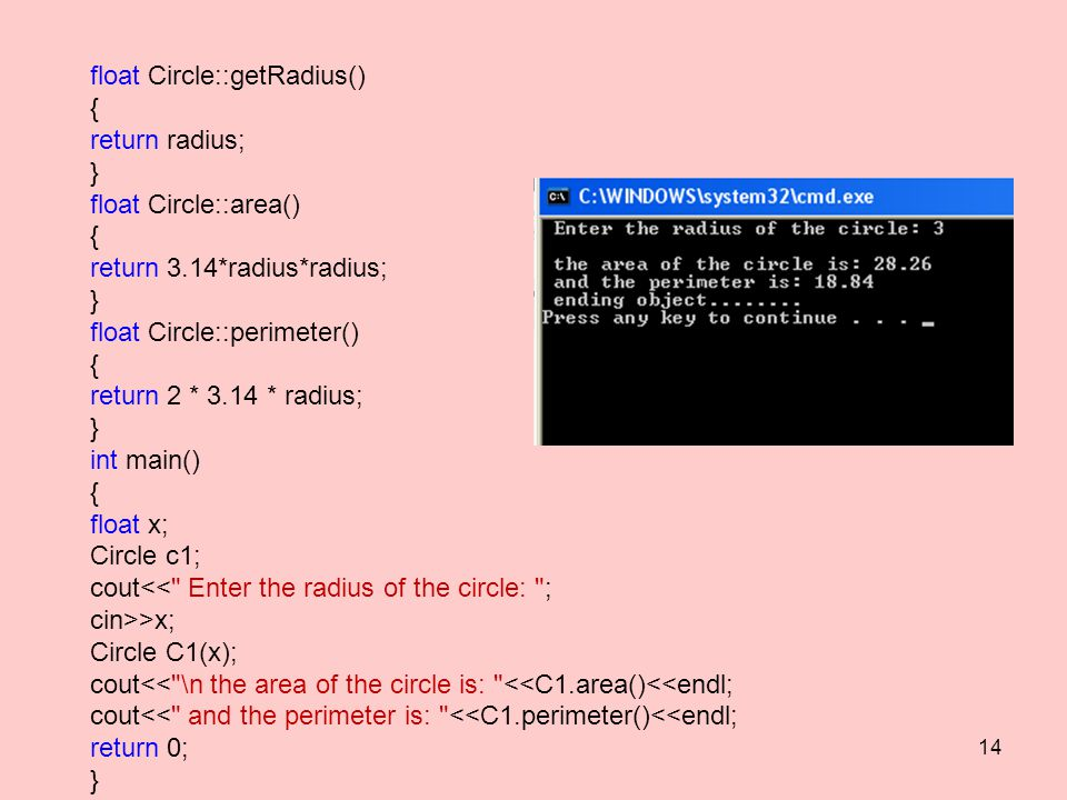 float Circle::getRadius()‏ { return radius; } float Circle::area()‏ { return 3.14*radius*radius; } float Circle::perimeter()‏ { return 2 * 3.14 * radius; } int main()‏ { float x; Circle c1; cout<< Enter the radius of the circle: ; cin>>x; Circle C1(x); cout<< \n the area of the circle is: <<C1.area()<<endl; cout<< and the perimeter is: <<C1.perimeter()<<endl; return 0; } 14