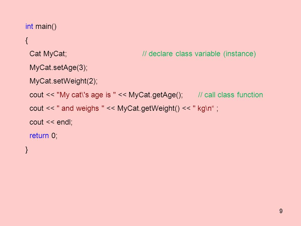 int main()‏ { Cat MyCat; // declare class variable (instance) MyCat.setAge(3); MyCat.setWeight(2); cout << My cat\ s age is << MyCat.getAge(); // call class function cout << and weighs << MyCat.getWeight() << kg\n ; cout << endl; return 0; } 9