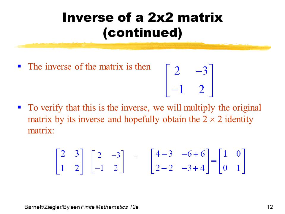 13 Barnett/Ziegler/Byleen Finite Mathematics 12e Inverse of a General Square Matrix 1.Augment the matrix with the n  n identity matrix.