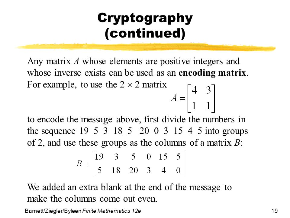20 Barnett/Ziegler/Byleen Finite Mathematics 12e Cryptography (continued) Then we multiply this matrix on the left by A: The coded message is 91 24 66 21 80 25 9 3 72 19 20 5 This message can be decoded simply by putting it back into matrix form and multiplying on the left by the decoding matrix A –1.