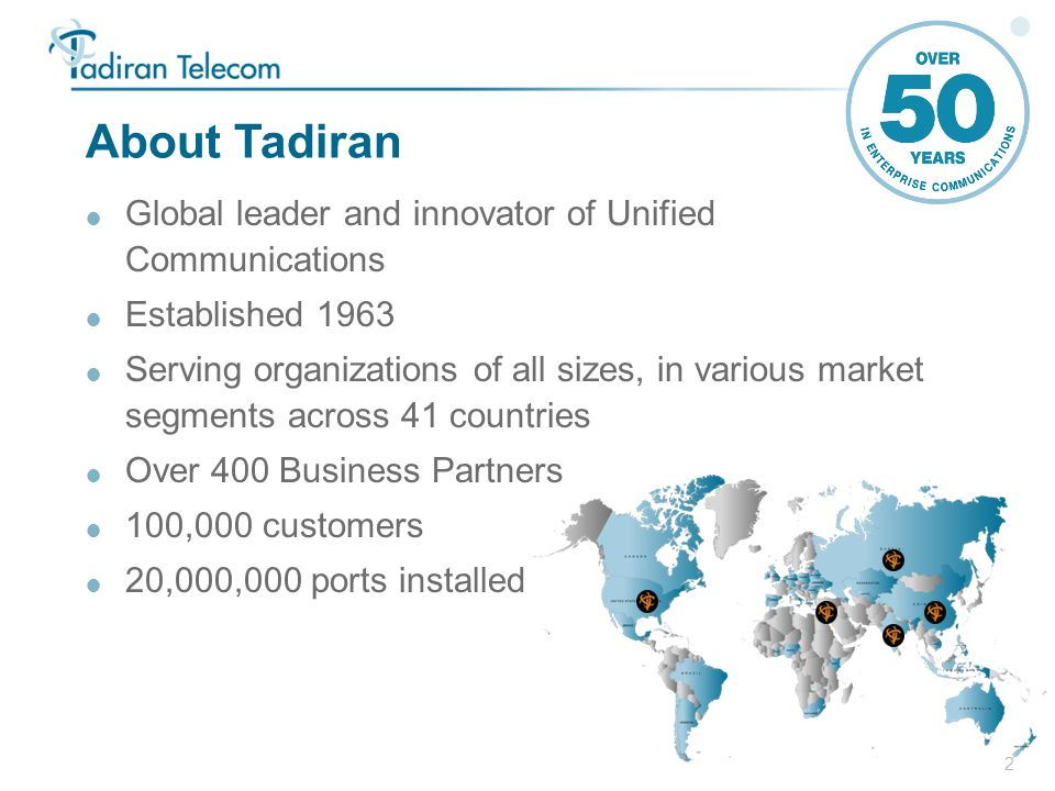 2 About Tadiran  Global leader and innovator of Unified Communications  Established 1963  Serving organizations of all sizes, in various market segments across 41 countries  Over 400 Business Partners  100,000 customers  20,000,000 ports installed
