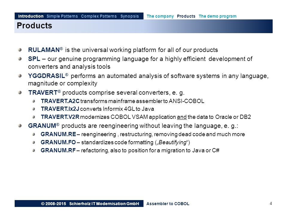Products Introduction Simple Patterns Complex Patterns SynopsisThe company Products The demo program © 2008-2015 Schierholz IT Modernisation GmbHAssembler to COBOL RULAMAN ® is the universal working platform for all of our products SPL – our genuine programming language for a highly efficient development of converters and analysis tools YGGDRASIL ® performs an automated analysis of software systems in any language, magnitude or complexity TRAVERT ® products comprise several converters, e.