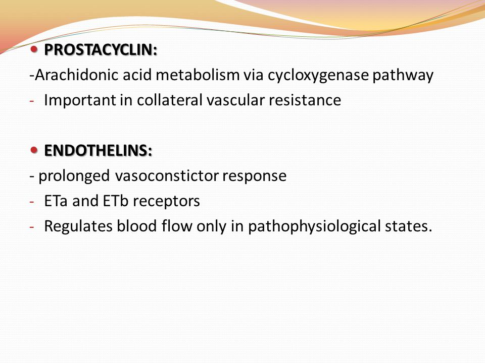 PROSTACYCLIN: PROSTACYCLIN: -Arachidonic acid metabolism via cycloxygenase pathway - Important in collateral vascular resistance ENDOTHELINS: ENDOTHELINS: - prolonged vasoconstictor response - ETa and ETb receptors - Regulates blood flow only in pathophysiological states.