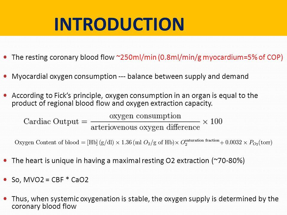 INTRODUCTION The resting coronary blood flow ~250ml/min (0.8ml/min/g myocardium=5% of COP) Myocardial oxygen consumption --- balance between supply an