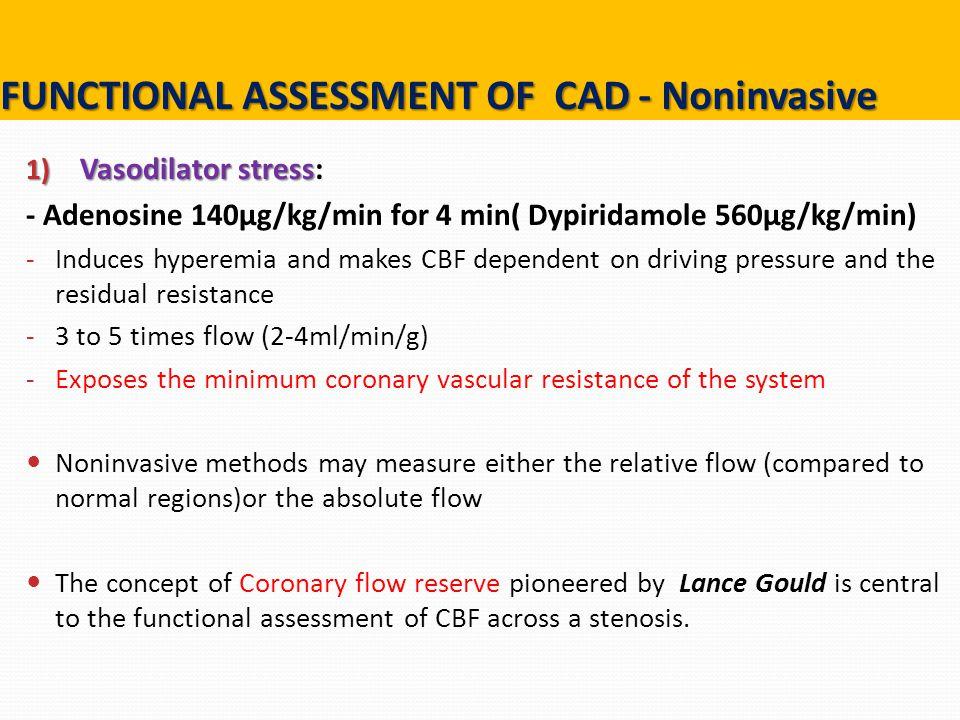 1) Vasodilator stress 1) Vasodilator stress: - Adenosine 140µg/kg/min for 4 min( Dypiridamole 560µg/kg/min) - Induces hyperemia and makes CBF dependen