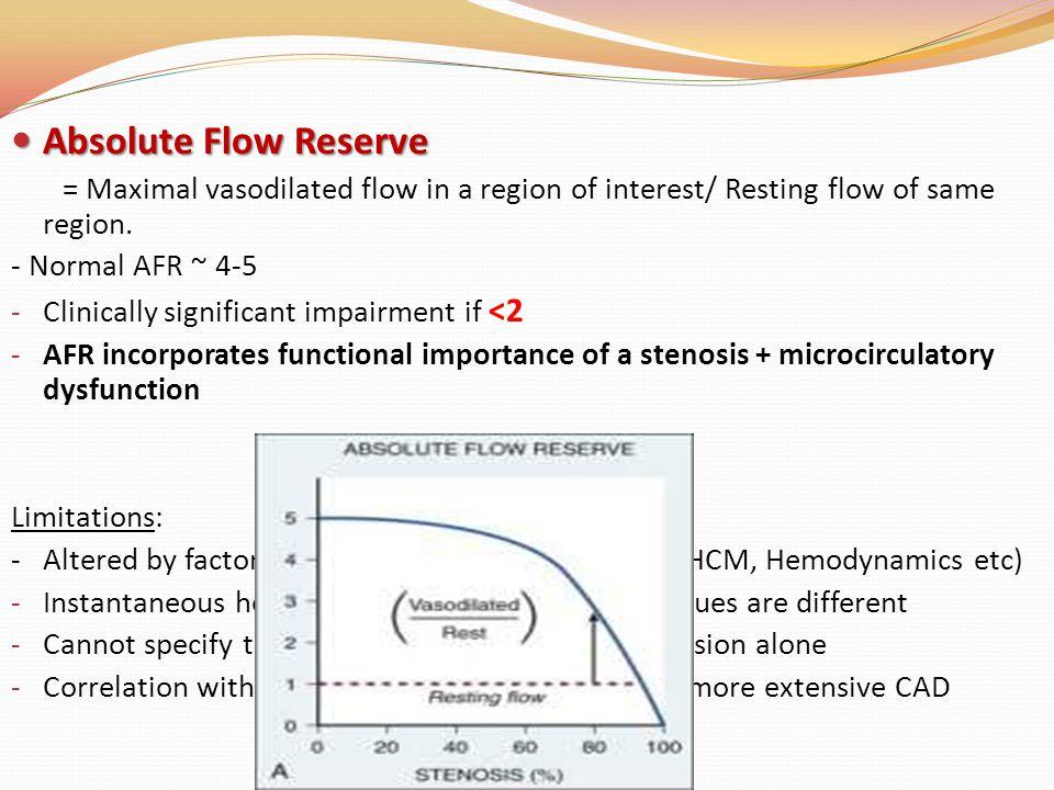Absolute Flow Reserve Absolute Flow Reserve = Maximal vasodilated flow in a region of interest/ Resting flow of same region. - Normal AFR ~ 4-5 - Clin