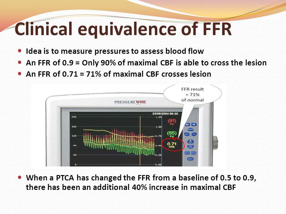 Clinical equivalence of FFR Idea is to measure pressures to assess blood flow An FFR of 0.9 = Only 90% of maximal CBF is able to cross the lesion An FFR of 0.71 = 71% of maximal CBF crosses lesion When a PTCA has changed the FFR from a baseline of 0.5 to 0.9, there has been an additional 40% increase in maximal CBF