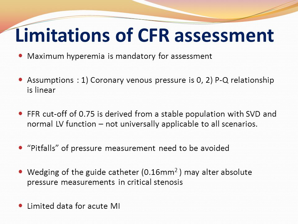 Limitations of CFR assessment Maximum hyperemia is mandatory for assessment Assumptions : 1) Coronary venous pressure is 0, 2) P-Q relationship is linear FFR cut-off of 0.75 is derived from a stable population with SVD and normal LV function – not universally applicable to all scenarios.