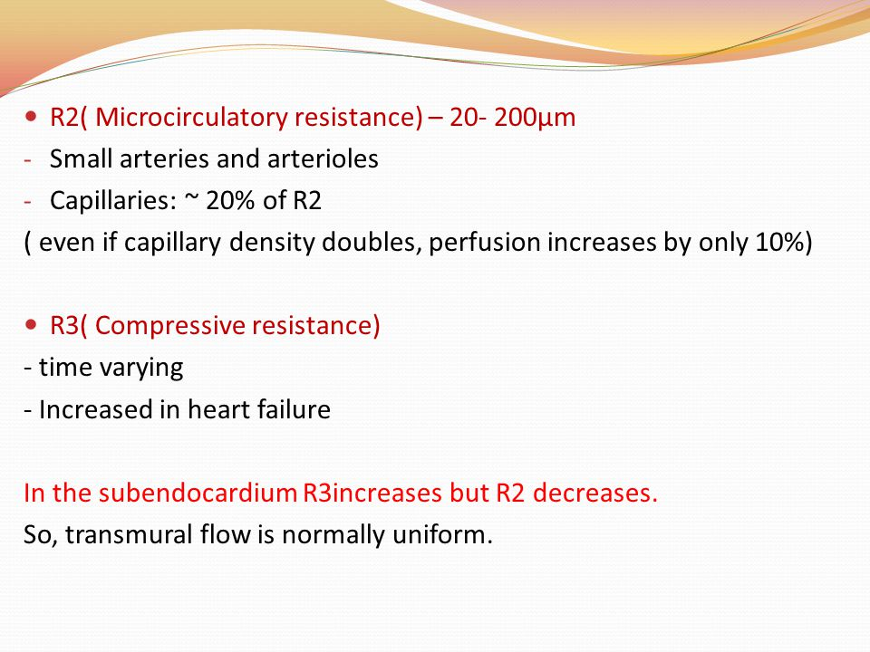 R2( Microcirculatory resistance) – 20- 200µm - Small arteries and arterioles - Capillaries: ~ 20% of R2 ( even if capillary density doubles, perfusion increases by only 10%) R3( Compressive resistance) - time varying - Increased in heart failure In the subendocardium R3increases but R2 decreases.