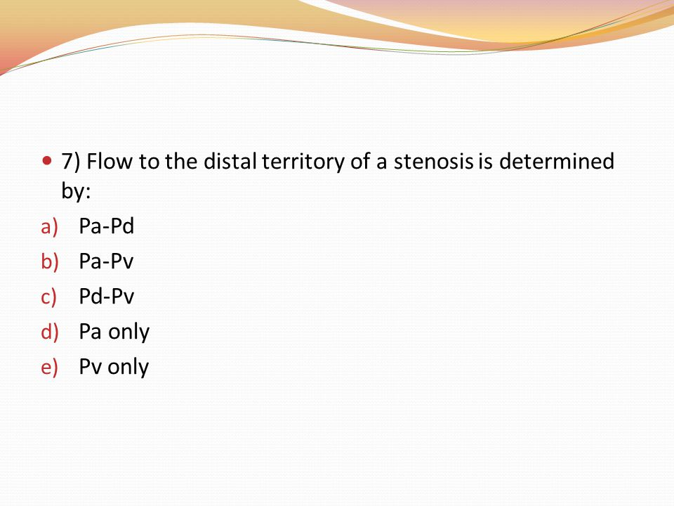 7) Flow to the distal territory of a stenosis is determined by: a) Pa-Pd b) Pa-Pv c) Pd-Pv d) Pa only e) Pv only