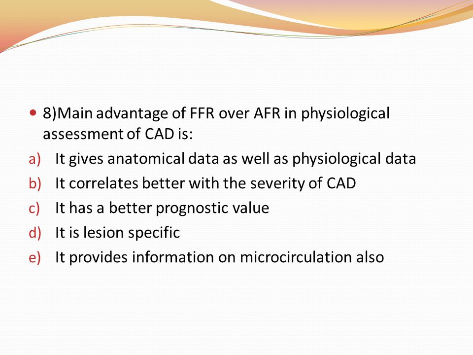 8)Main advantage of FFR over AFR in physiological assessment of CAD is: a) It gives anatomical data as well as physiological data b) It correlates bet