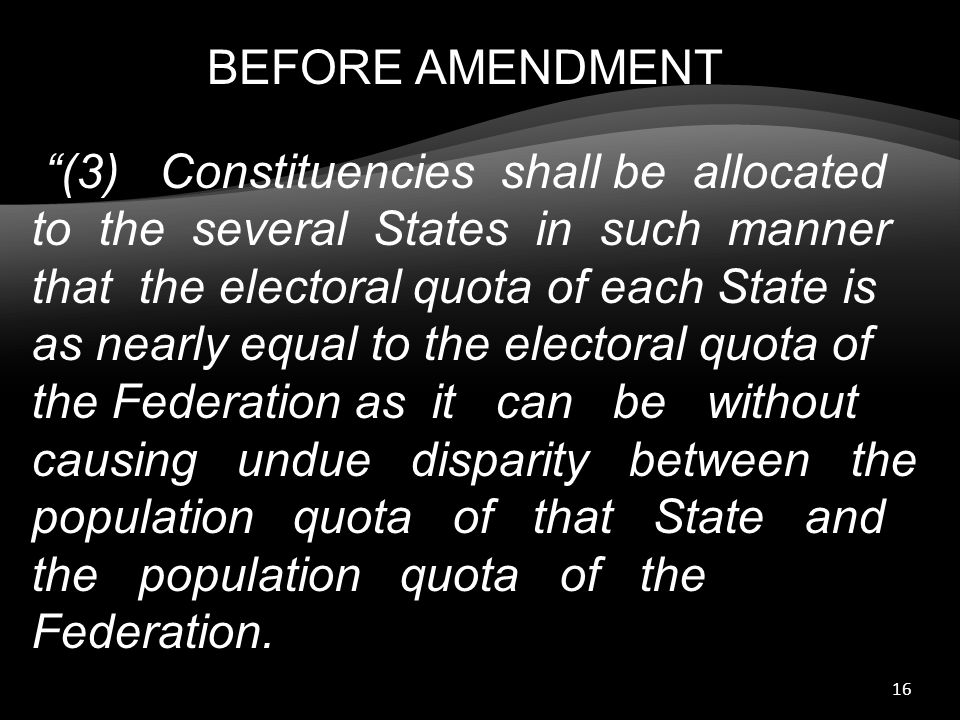 16 (3) Constituencies shall be allocated to the several States in such manner that the electoral quota of each State is as nearly equal to the electoral quota of the Federation as it can be without causing undue disparity between the population quota of that State and the population quota of the Federation.