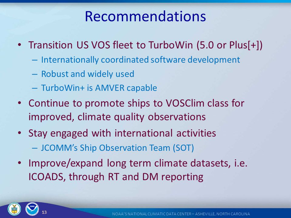 13 NOAA'S NATIONAL CLIMATIC DATA CENTER – ASHEVILLE, NORTH CAROLINA Recommendations Transition US VOS fleet to TurboWin (5.0 or Plus[+]) – Internation