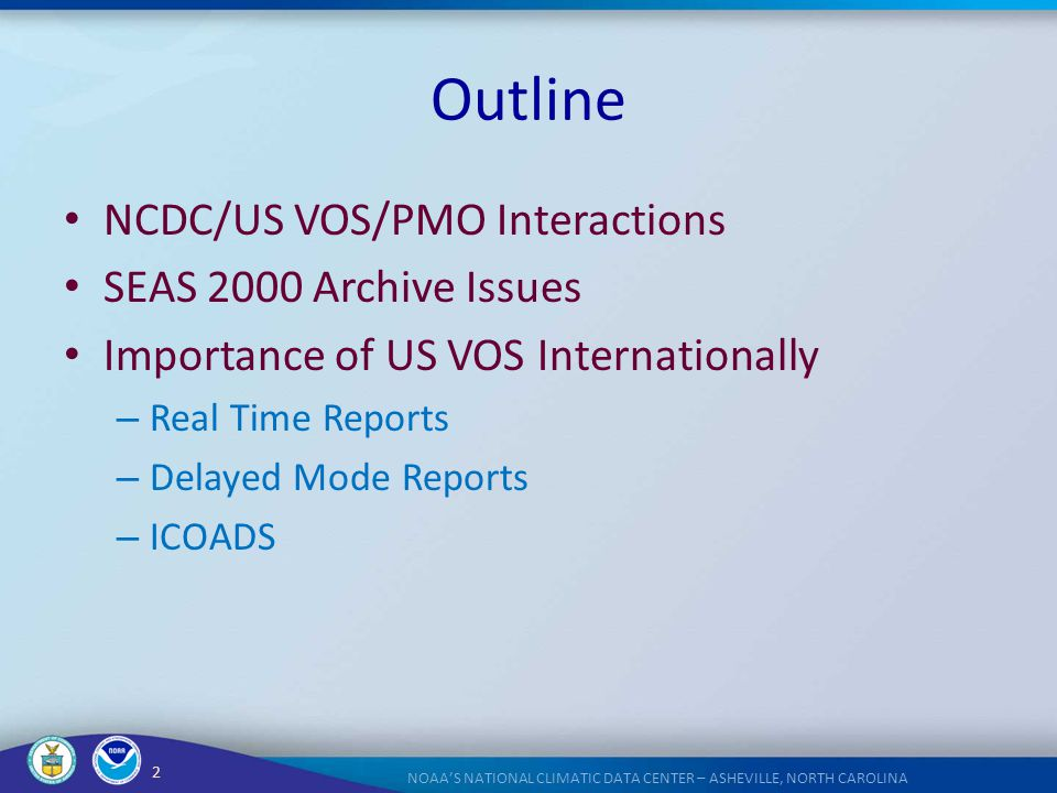 2 NOAA'S NATIONAL CLIMATIC DATA CENTER – ASHEVILLE, NORTH CAROLINA Outline NCDC/US VOS/PMO Interactions SEAS 2000 Archive Issues Importance of US VOS